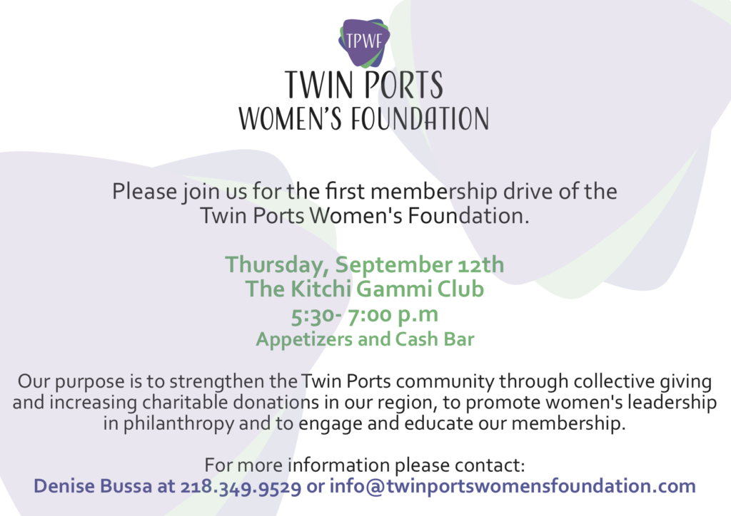 Please join us for the first membership drive of the Twin Ports Women's Foundation. Thursday, September 12th The Kitchi Gammi Club 5:30- 7:00 p.m Appetizers and Cash Bar Our purpose is to strengthen the Twin Ports community through collective giving and increasing charitable donations in our region, to promote women's leadership in philanthropy and to engage and educate our membership. For more information please contact:  Denise Bussa at 218.349.9529 or info@twinportswomensfoundation.com